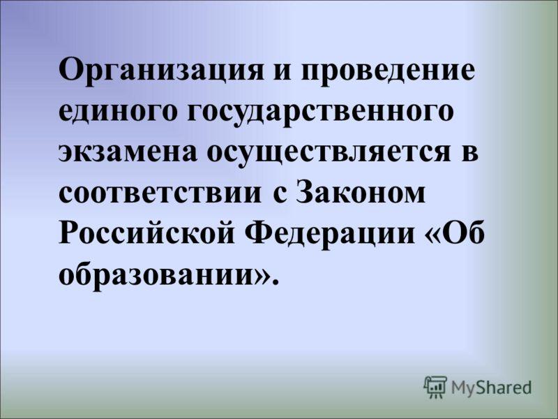 Организация и проведение единого государственного экзамена осуществляется в соответствии с Законом Российской Федерации «Об образовании».