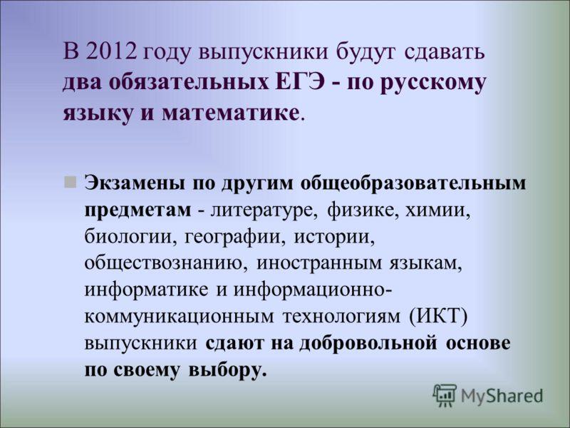 В 2012 году выпускники будут сдавать два обязательных ЕГЭ - по русскому языку и математике. Экзамены по другим общеобразовательным предметам - литературе, физике, химии, биологии, географии, истории, обществознанию, иностранным языкам, информатике и