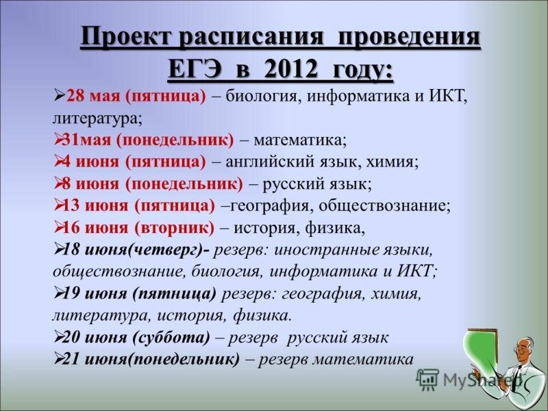 Проект расписания проведения ЕГЭ в 2012 году: 28 мая (пятница) – биология, информатика и ИКТ, литература; 31мая (понедельник) – математика; 4 июня (пятница) – английский язык, химия; 8 июня (понедельник) – русский язык; 13 июня (пятница) –география,