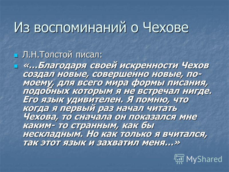 Из воспоминаний о Чехове Л.Н.Толстой писал: Л.Н.Толстой писал: «…Благодаря своей искренности Чехов создал новые, совершенно новые, по- моему, для всего мира формы писания, подобных которым я не встречал нигде. Его язык удивителен. Я помню, что когда