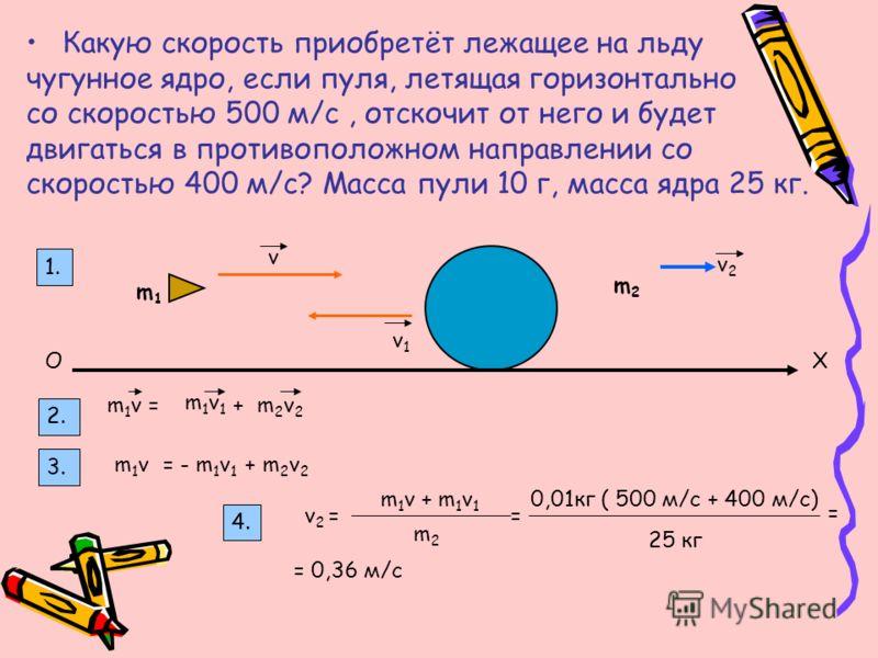 Какую скорость приобретёт лежащее на льду чугунное ядро, если пуля, летящая горизонтально со скоростью 500 м/с, отскочит от него и будет двигаться в противоположном направлении со скоростью 400 м/с? Масса пули 10 г, масса ядра 25 кг. v v1v1 v2v2 m1m1