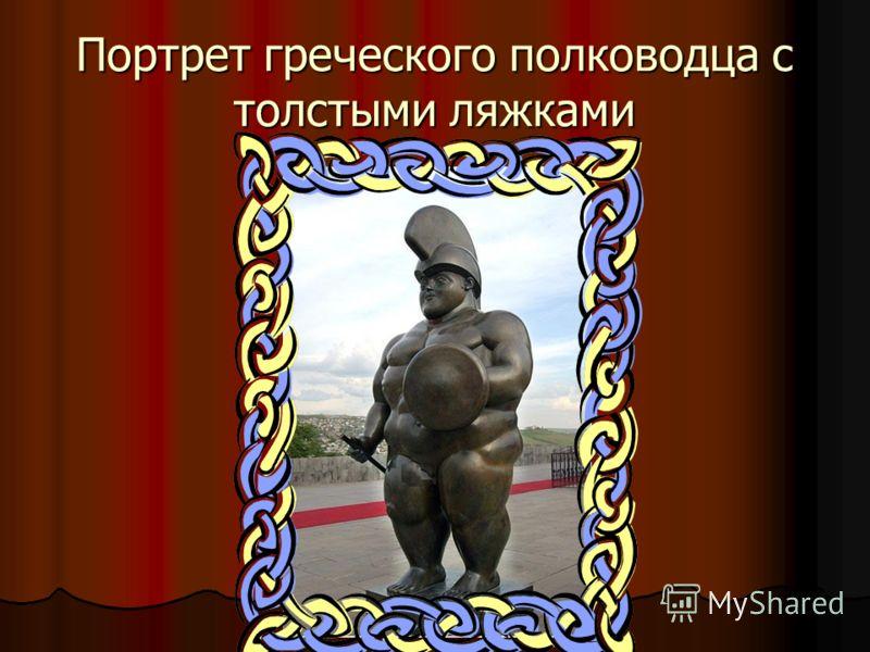 Портрет греческого полководца с толстыми ляжками