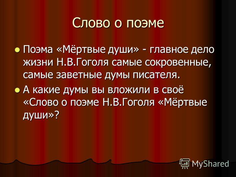 Слово о поэме Поэма «Мёртвые души» - главное дело жизни Н.В.Гоголя самые сокровенные, самые заветные думы писателя. Поэма «Мёртвые души» - главное дело жизни Н.В.Гоголя самые сокровенные, самые заветные думы писателя. А какие думы вы вложили в своё «