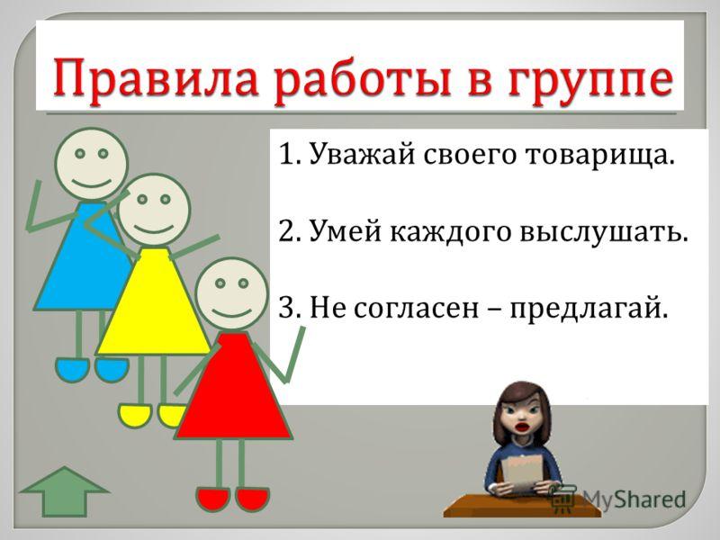 1. Уважай своего товарища. 2. Умей каждого выслушать. 3. Не согласен – предлагай.