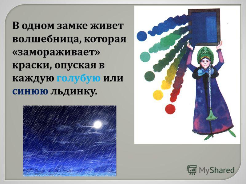В одном замке живет волшебница, которая « замораживает » краски, опуская в каждую голубую или синюю льдинку.