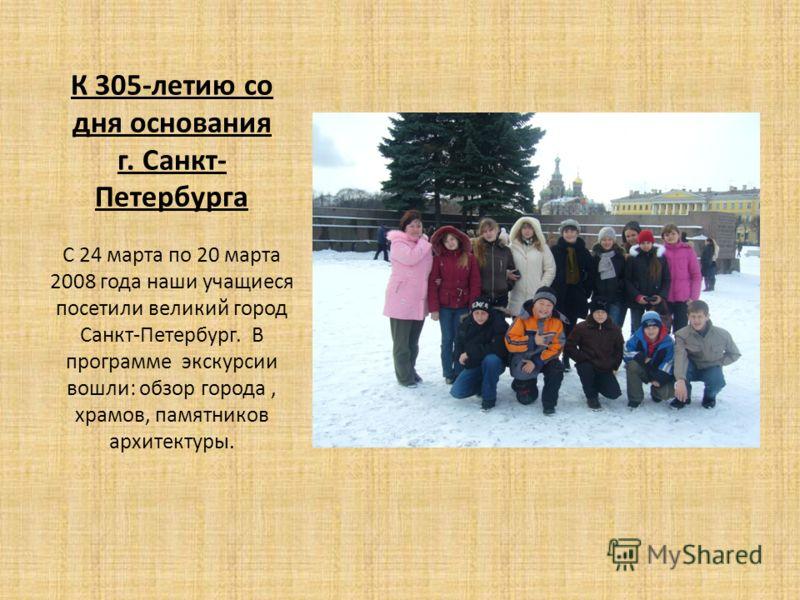 К 305-летию со дня основания г. Санкт- Петербурга С 24 марта по 20 марта 2008 года наши учащиеся посетили великий город Санкт-Петербург. В программе экскурсии вошли: обзор города, храмов, памятников архитектуры.