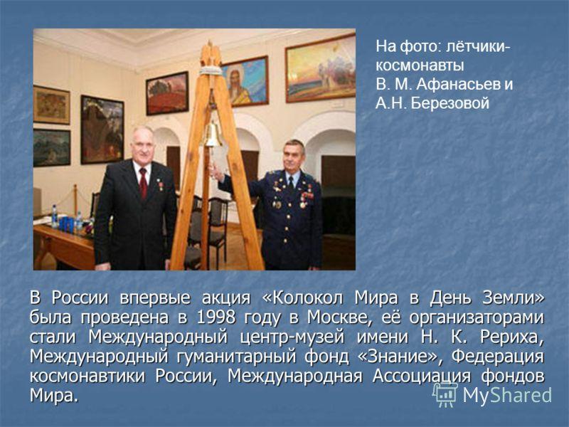 В России впервые акция «Колокол Мира в День Земли» была проведена в 1998 году в Москве, её организаторами стали Международный центр-музей имени Н. К. Рериха, Международный гуманитарный фонд «Знание», Федерация космонавтики России, Международная Ассоц