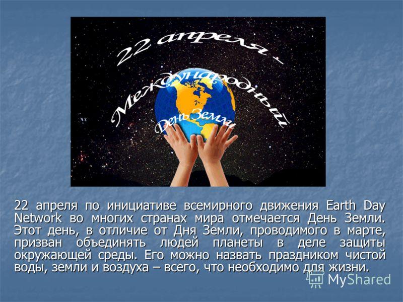 22 апреля по инициативе всемирного движения Earth Day Network во многих странах мира отмечается День Земли. Этот день, в отличие от Дня Земли, проводимого в марте, призван объединять людей планеты в деле защиты окружающей среды. Его можно назвать пра