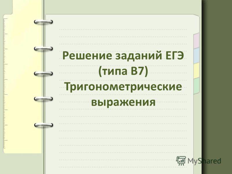 Решение заданий ЕГЭ (типа В7) Тригонометрические выражения