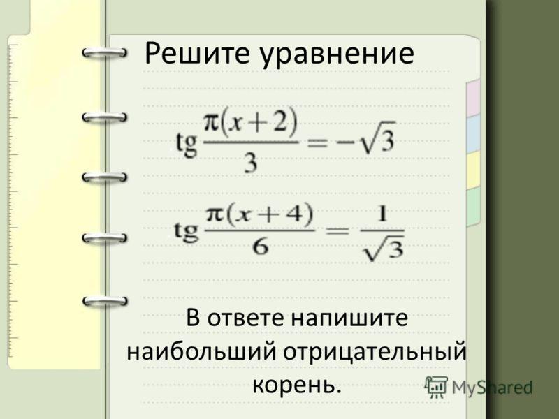 Решите уравнение В ответе напишите наибольший отрицательный корень.