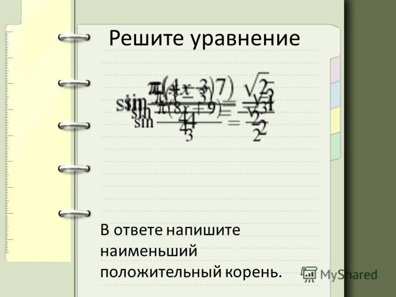 Решите уравнение В ответе напишите наименьший положительный корень.