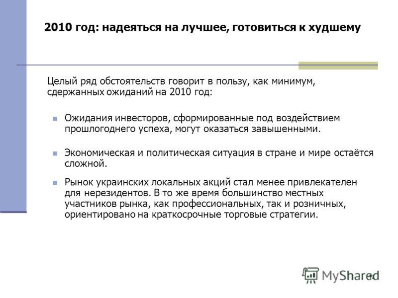 10 2010 год: надеяться на лучшее, готовиться к худшему Целый ряд обстоятельств говорит в пользу, как минимум, сдержанных ожиданий на 2010 год: Ожидания инвесторов, сформированные под воздействием прошлогоднего успеха, могут оказаться завышенными. Эко