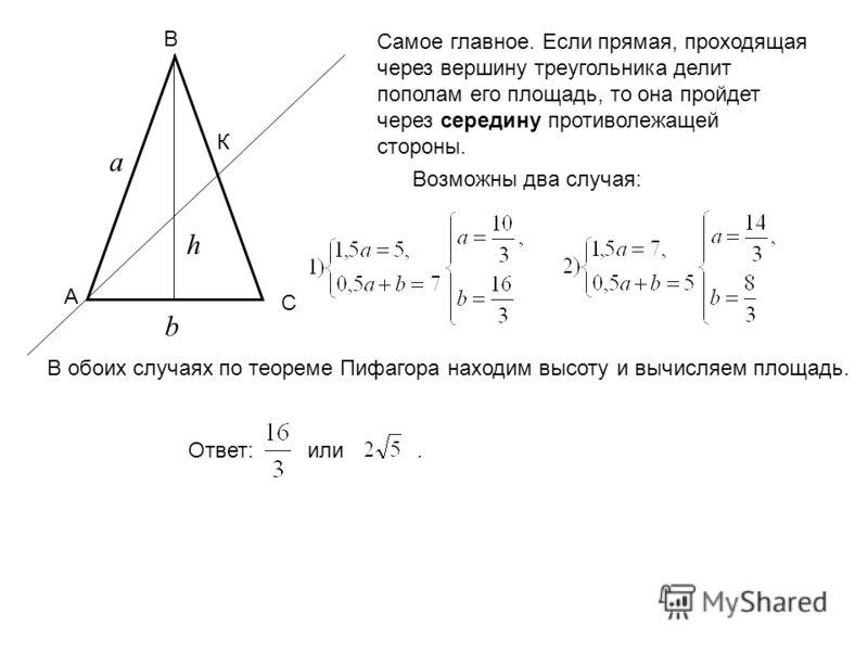 А В С К а b h Самое главное. Если прямая, проходящая через вершину треугольника делит пополам его площадь, то она пройдет через середину противолежащей стороны. Возможны два случая: В обоих случаях по теореме Пифагора находим высоту и вычисляем площа