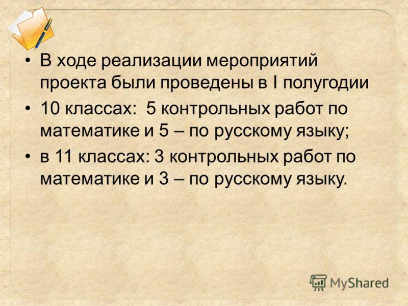 В ходе реализации мероприятий проекта были проведены в I полугодии 10 классах: 5 контрольных работ по математике и 5 – по русскому языку; в 11 классах: 3 контрольных работ по математике и 3 – по русскому языку.