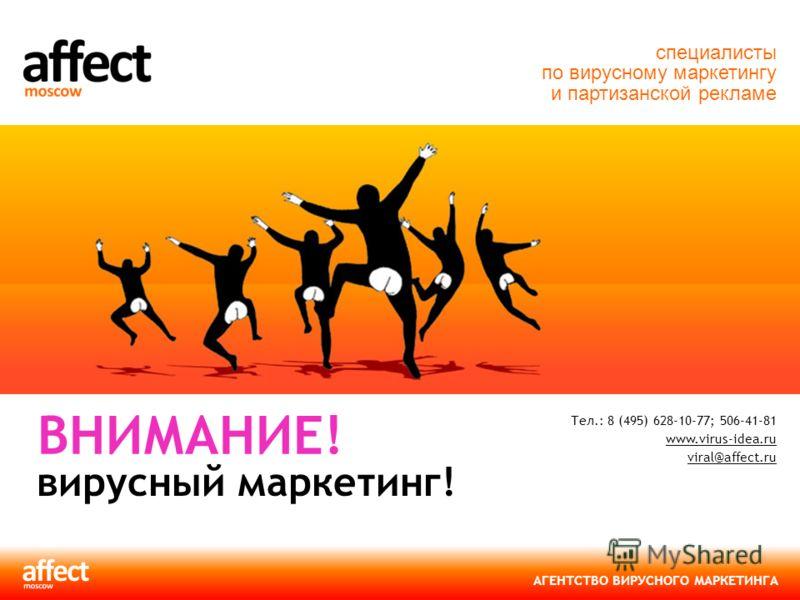 АГЕНТСТВО ВИРУСНОГО МАРКЕТИНГА Тел.: 8 (495) 628-10-77; 506-41-81 www.virus-idea.ru viral@affect.ru www.virus-idea.ru viral@affect.ru ВНИМАНИЕ! вирусный маркетинг! специалисты по вирусному маркетингу и партизанской рекламе