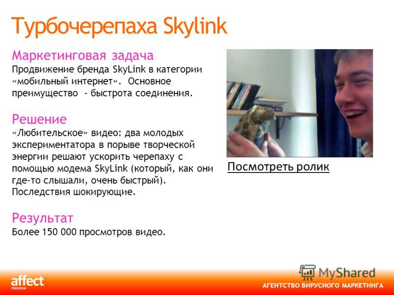 АГЕНТСТВО ВИРУСНОГО МАРКЕТИНГА Турбочерепаха Skylink Маркетинговая задача Продвижение бренда SkyLink в категории «мобильный интернет». Основное преимущество - быстрота соединения. Решение «Любительское» видео: два молодых экспериментатора в порыве тв