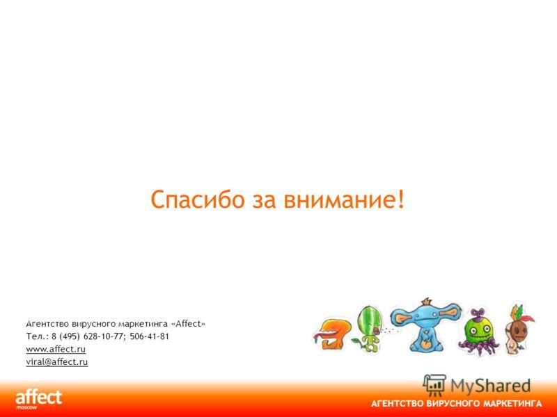 АГЕНТСТВО ВИРУСНОГО МАРКЕТИНГА Спасибо за внимание! Агентство вирусного маркетинга «Affect» Тел.: 8 (495) 628-10-77; 506-41-81 www.affect.ru viral@affect.ru www.affect.ru viral@affect.ru