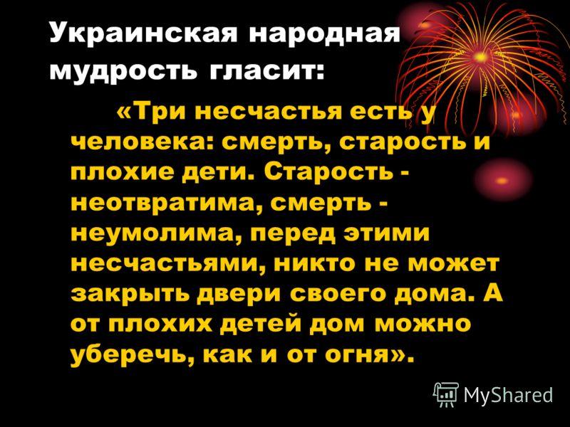 Украинская народная мудрость гласит: «Три несчастья есть у человека: смерть, старость и плохие дети. Старость - неотвратима, смерть - неумолима, перед этими несчастьями, никто не может закрыть двери своего дома. А от плохих детей дом можно уберечь, к