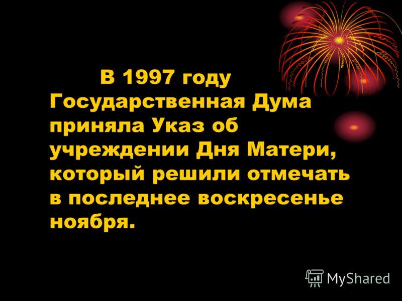 В 1997 году Государственная Дума приняла Указ об учреждении Дня Матери, который решили отмечать в последнее воскресенье ноября.
