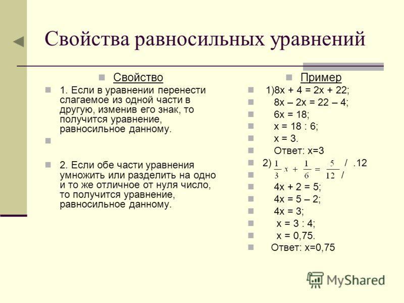 Свойства равносильных уравнений Свойство 1. Если в уравнении перенести слагаемое из одной части в другую, изменив его знак, то получится уравнение, равносильное данному. 2. Если обе части уравнения умножить или разделить на одно и то же отличное от н