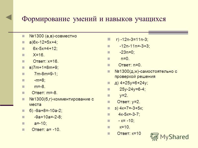 Формирование умений и навыков учащихся 1300 (а,в)-совместно а)6х-12=5х+4; 6х-5х=4+12; Х=16. Ответ: х=16. в)7m+1=8m+9; 7m-8m=9-1; -m=8; m=-8. Ответ: m=-8. 1300(б,г)-комментирование с места б) -9а+8=-10а-2; -9а+10а=-2-8; а=-10; Ответ: а= -10. г) -12n-3