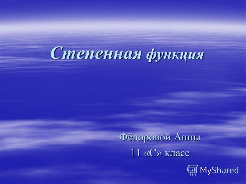 Степенная функция Фёдоровой Анны 11 «С» класс