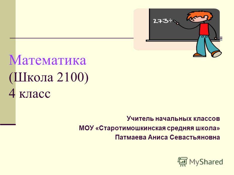 Математика (Школа 2100) 4 класс Учитель начальных классов МОУ «Старотимошкинская средняя школа» Патмаева Аниса Севастьяновна
