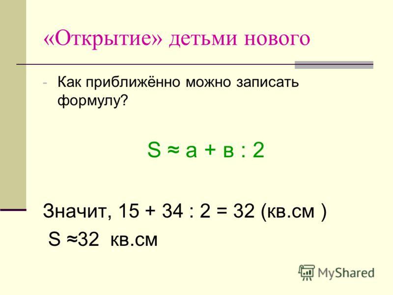 «Открытие» детьми нового - Как приближённо можно записать формулу? S a + в : 2 Значит, 15 + 34 : 2 = 32 (кв.см ) S 32 кв.см