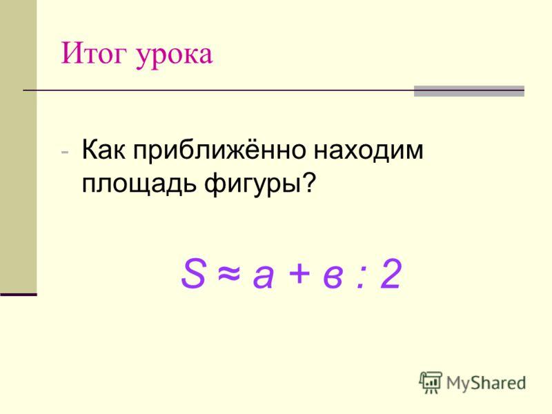 Итог урока - Как приближённо находим площадь фигуры? S a + в : 2