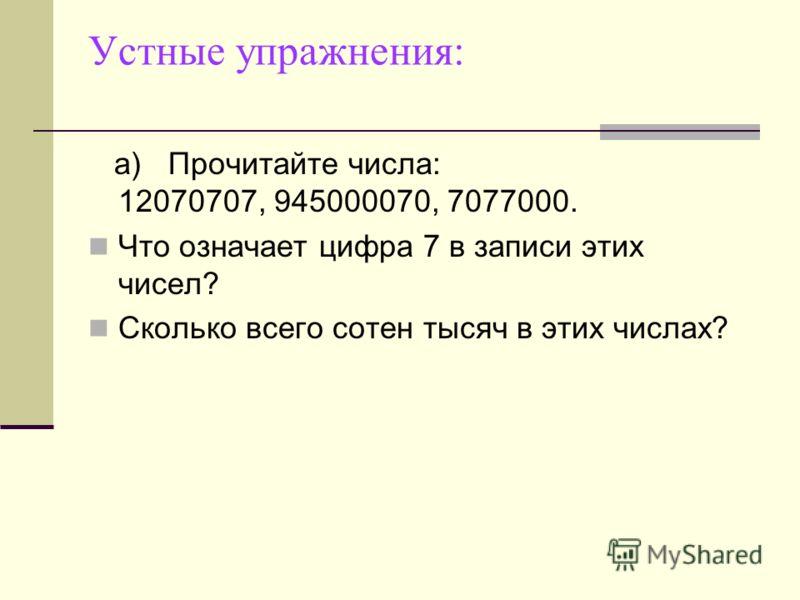 Устные упражнения: а)Прочитайте числа: 12070707, 945000070, 7077000. Что означает цифра 7 в записи этих чисел? Сколько всего сотен тысяч в этих числах?