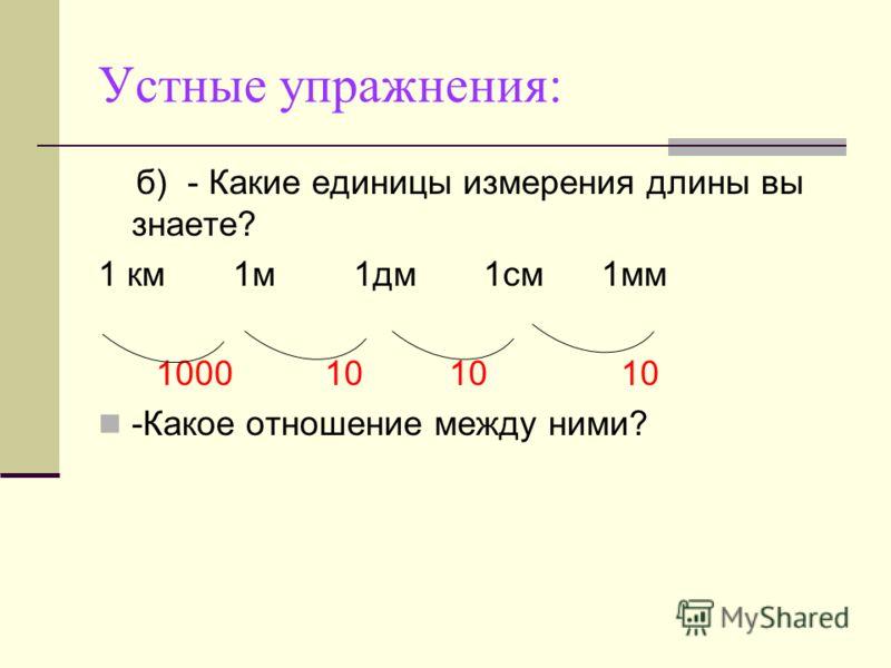 Устные упражнения: б)- Какие единицы измерения длины вы знаете? 1 км 1м 1дм 1см 1мм 1000 10 10 10 -Какое отношение между ними?