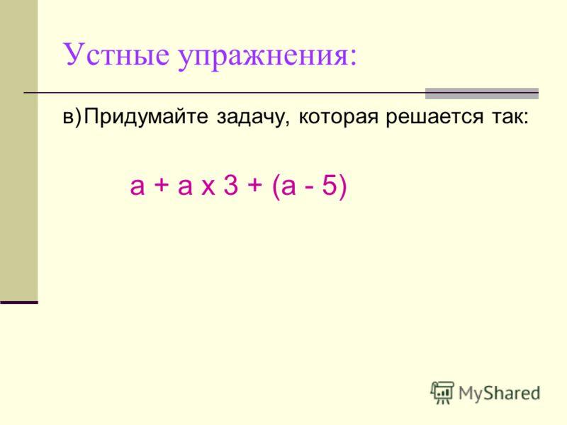 Устные упражнения: в)Придумайте задачу, которая решается так: а + а х 3 + (а - 5)