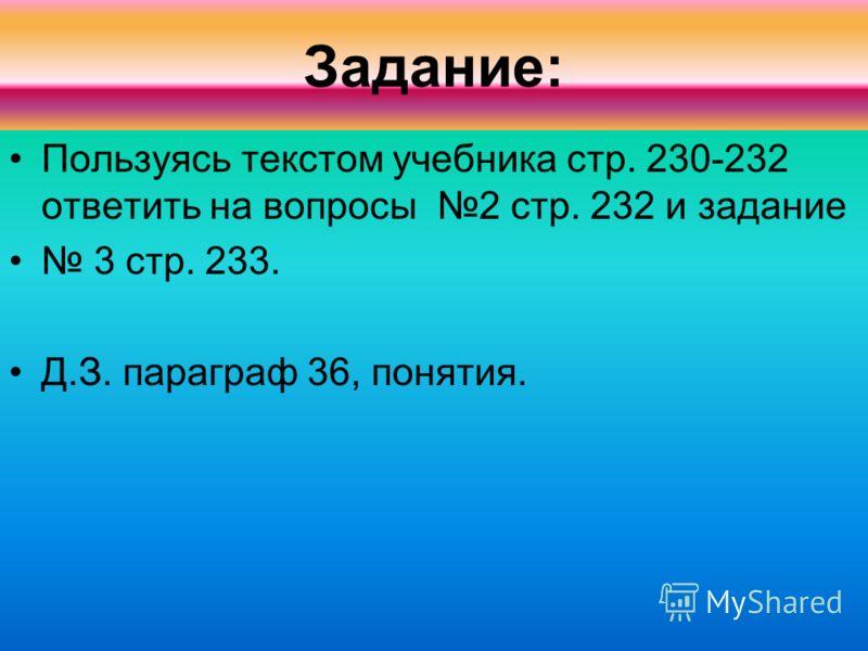 Задание: Пользуясь текстом учебника стр. 230-232 ответить на вопросы 2 стр. 232 и задание 3 стр. 233. Д.З. параграф 36, понятия.