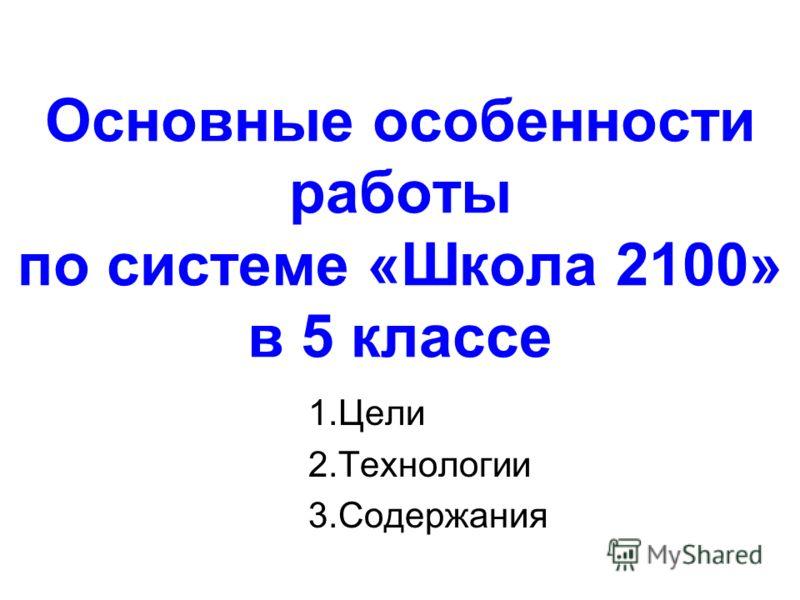 Основные особенности работы по системе «Школа 2100» в 5 классе 1.Цели 2.Технологии 3.Содержания