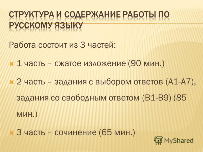 Работа состоит из 3 частей: 1 часть – сжатое изложение (90 мин.) 2 часть – задания с выбором ответов (А1-А7), задания со свободным ответом (В1-В9) (85 мин.) 3 часть – сочинение (65 мин.)