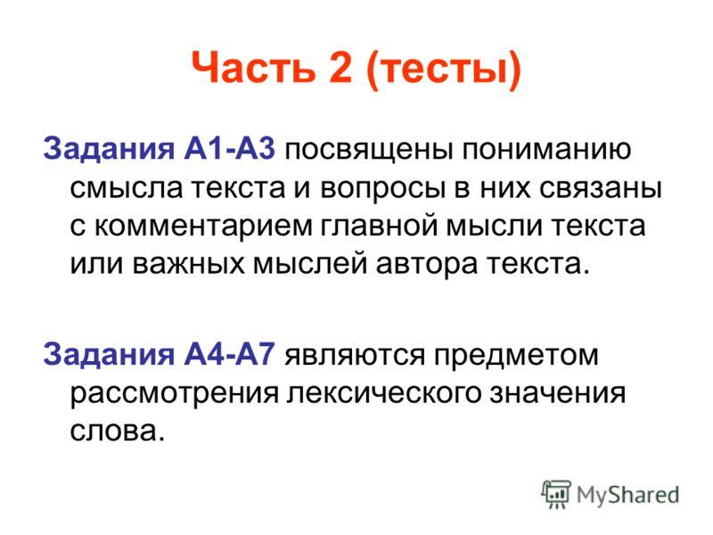 Часть 2 (тесты) Задания А1-А3 посвящены пониманию смысла текста и вопросы в них связаны с комментарием главной мысли текста или важных мыслей автора текста. Задания А4-А7 являются предметом рассмотрения лексического значения слова.