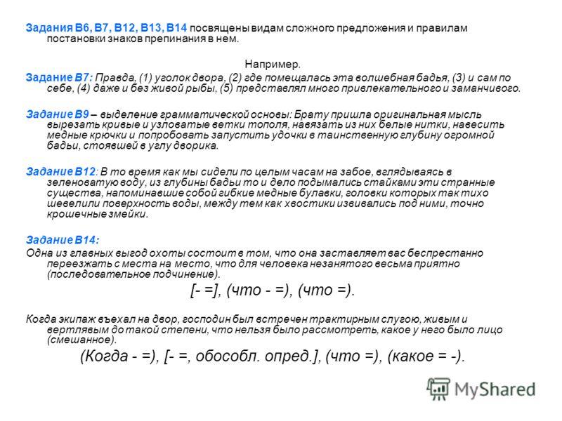 Задания В6, В7, В12, В13, В14 посвящены видам сложного предложения и правилам постановки знаков препинания в нем. Например. Задание В7: Правда, (1) уголок двора, (2) где помещалась эта волшебная бадья, (3) и сам по себе, (4) даже и без живой рыбы, (5