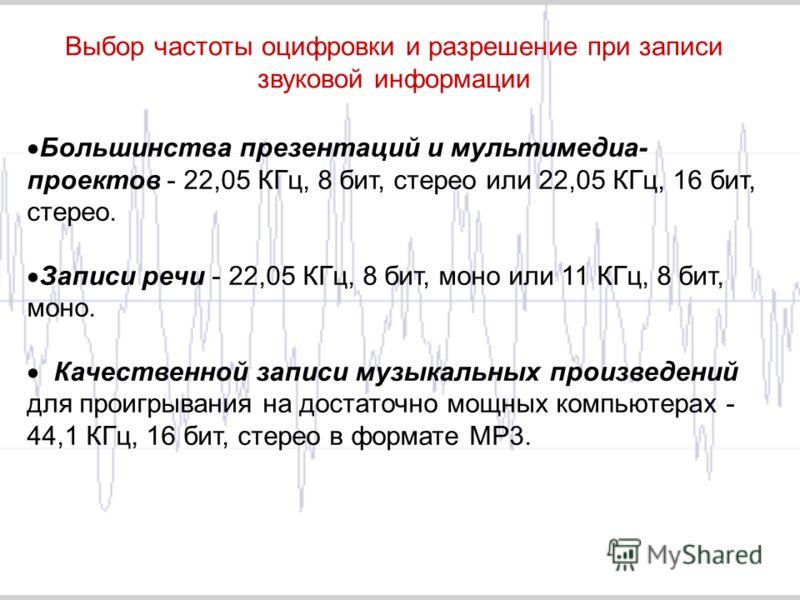 Выбор частоты оцифровки и разрешение при записи звуковой информации Большинства презентаций и мультимедиа- проектов - 22,05 КГц, 8 бит, стерео или 22,05 КГц, 16 бит, стерео. Записи речи - 22,05 КГц, 8 бит, моно или 11 КГц, 8 бит, моно. Качественной з