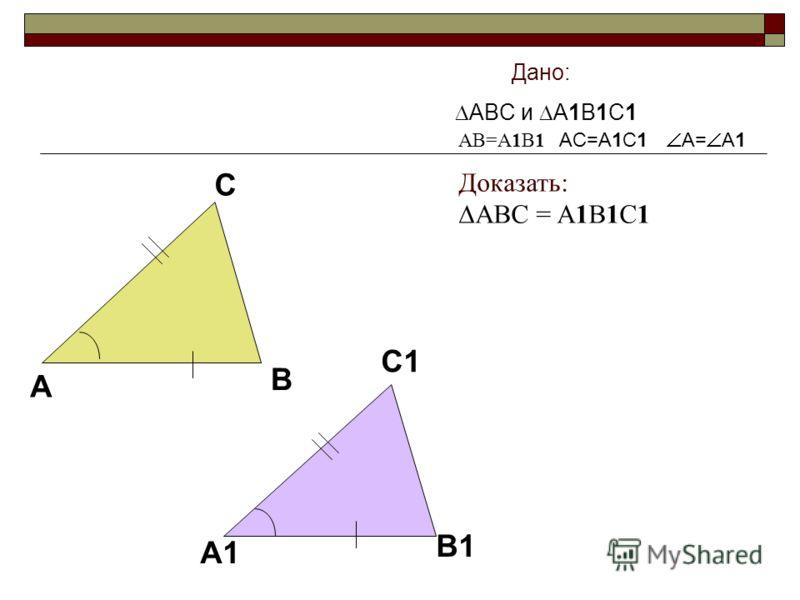 A B C A1 B1 C1 Дано: ABC и A1B1C1 AC=A1C1 A= A1 AB=A1B1 Доказать: ABC = A1B1C1