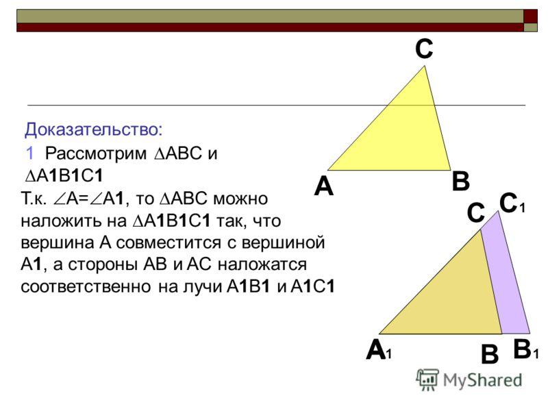 Доказательство: 1 Рассмотрим ABC и A1B1C1 A B C A1A1 B1B1 C1C1 A B C Т.к. A= A1, то ABC можно наложить на A1B1C1 так, что вершина A совместится с вершиной A1, а стороны AB и AC наложатся соответственно на лучи A1B1 и A1C1