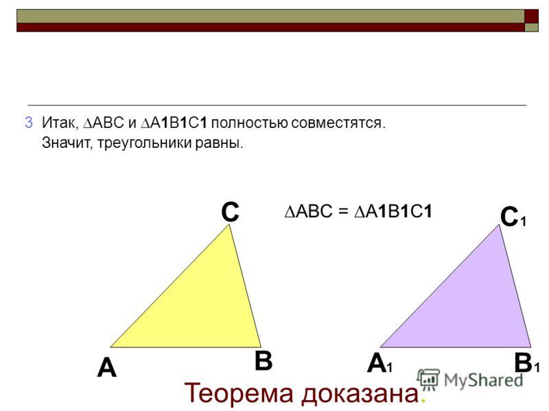 A1A1 B1B1 C1C1 3 Итак, ABC и A1B1C1 полностью совместятся. Значит, треугольники равны. A B C Теорема доказана. ABC = A1B1C1