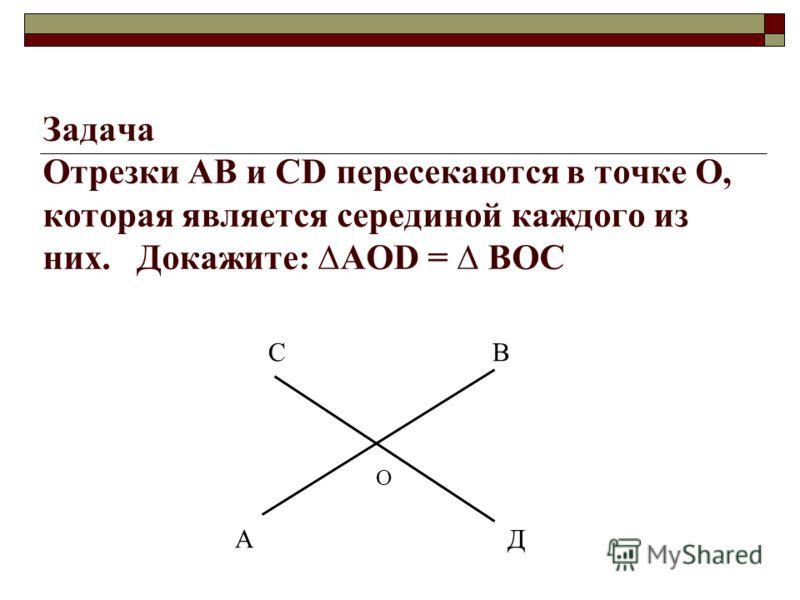 Задача Отрезки АВ и СD пересекаются в точке О, которая является серединой каждого из них. Докажите: АОD = ВOC С В О А Д