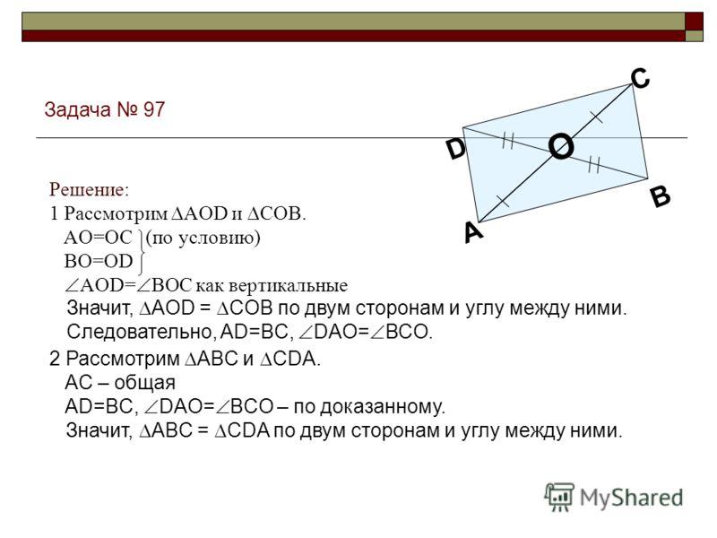 Задача 97 O B D A C 2 Рассмотрим ABC и CDA. AC – общая AD=BC, DAO= BCO – по доказанному. Значит, ABC = CDA по двум сторонам и углу между ними. Значит, AOD = COB по двум сторонам и углу между ними. Следовательно, AD=BC, DAO= BCO. Решение: 1 Рассмотрим