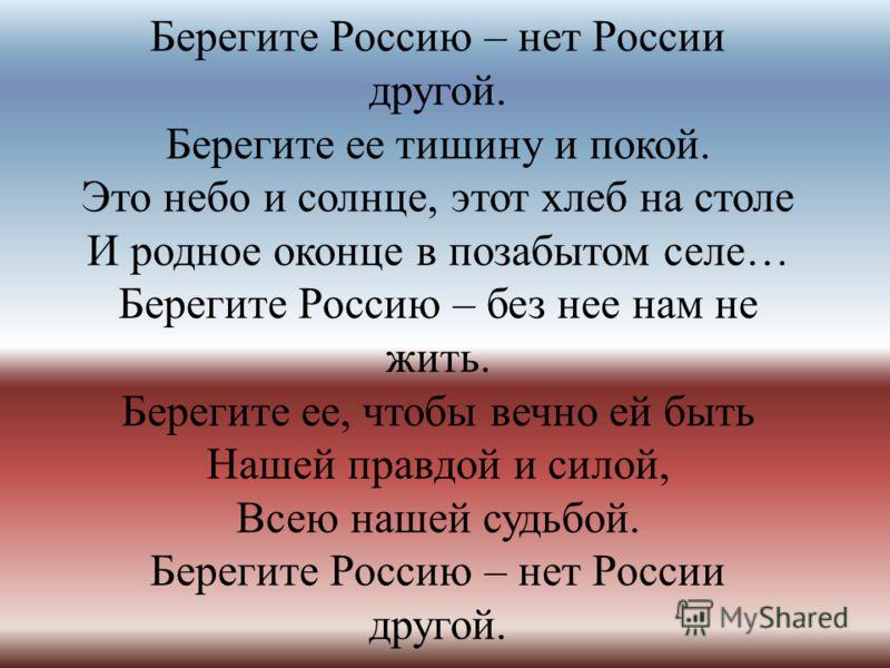 Берегите Россию – нет России другой. Берегите ее тишину и покой. Это небо и солнце, этот хлеб на столе И родное оконце в позабытом селе… Берегите Россию – без нее нам не жить. Берегите ее, чтобы вечно ей быть Нашей правдой и силой, Всею нашей судьбой