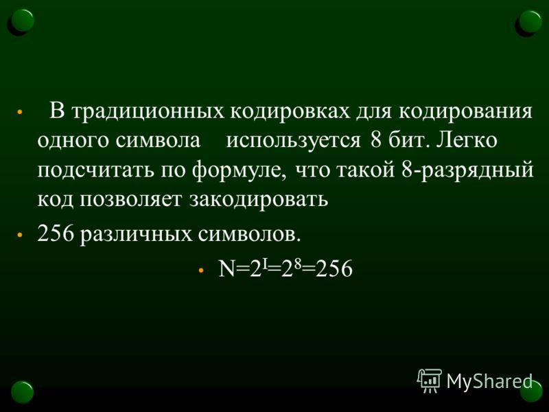 В традиционных кодировках для кодирования одного символа используется 8 бит. Легко подсчитать по формуле, что такой 8-разрядный код позволяет закодировать 256 различных символов. N=2 I =2 8 =256