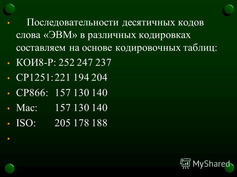 Последовательности десятичных кодов слова «ЭВМ» в различных кодировках составляем на основе кодировочных таблиц: КОИ8-Р: 252 247 237 CP1251:221 194 204 CP866:157 130 140 Mac:157 130 140 ISO:205 178 188