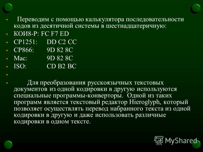 Переводим с помощью калькулятора последовательности кодов из десятичной системы в шестнадцатеричную: КОИ8-Р: FC F7 ED CP1251:DD C2 CC CP866:9D 82 8C Mac:9D 82 8C ISO:CD B2 BC Для преобразования русскоязычных текстовых документов из одной кодировки в