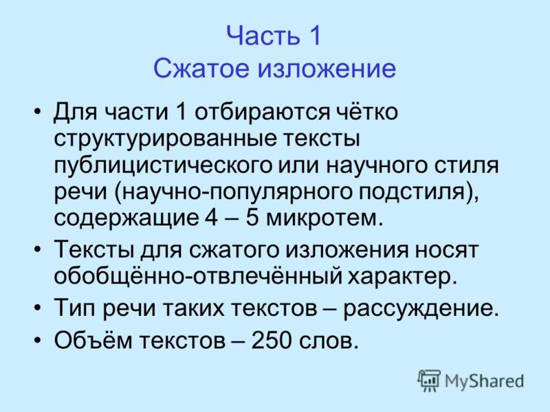 Часть 1 Сжатое изложение Для части 1 отбираются чётко структурированные тексты публицистического или научного стиля речи (научно-популярного подстиля), содержащие 4 – 5 микротем. Тексты для сжатого изложения носят обобщённо-отвлечённый характер. Тип