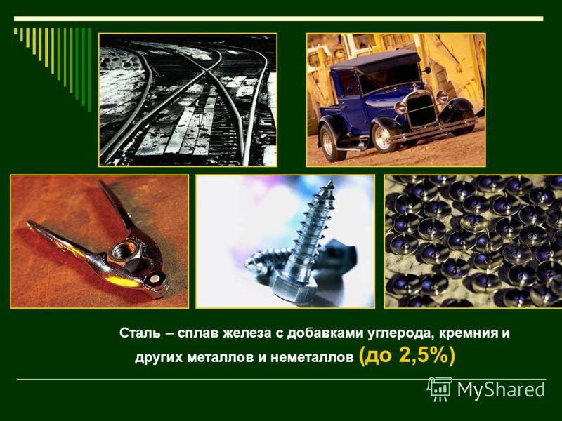Сталь – сплав железа с добавками углерода, кремния и других металлов и неметаллов (до 2,5%)