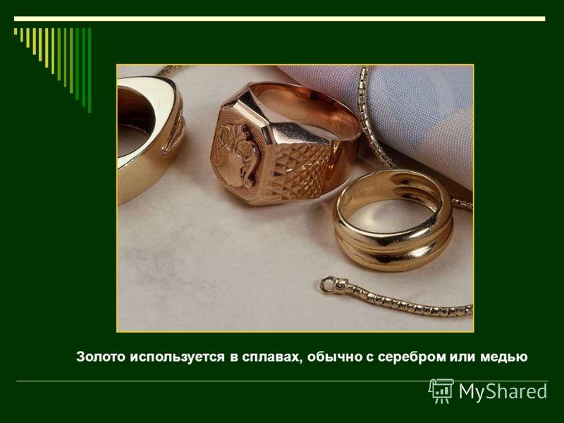 Золото используется в сплавах, обычно с серебром или медью